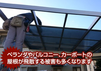 ベランダやバルコニー、カーポートの 屋根が飛散する被害も多くなります